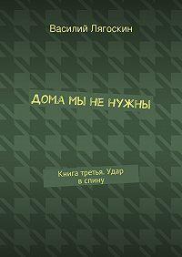 Василий Лягоскин -Дома мы ненужны. Книга третья. Удар вспину