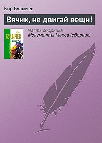 Кир Булычев -Вячик, не двигай вещи!