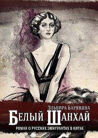 Эльвира Барякина -Белый Шанхай
