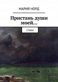 Мария Норд -Пристань души моей… Стихи