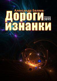 Александр Беляев -Дороги изнанки