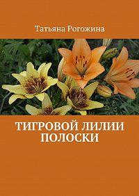 Татьяна Рогожина - Тигровой лилии полоски