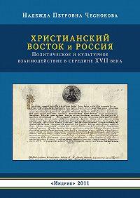 Надежда Чеснокова - Христианский Восток и Россия. Политическое и культурное взаимодействие в середине XVII века