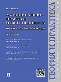 Игорь Алексеев -Муниципально-правовая ответственность: проблемы теории и практики. Монография