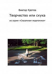 Виктор Кротов - Творчество или скука. Из серии «Сказочная педагогика»