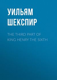 Уильям Шекспир -The Third Part of King Henry the Sixth