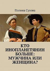 Полина Сухова - Кто инопланетянин больше: мужчина или женщина?