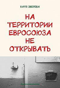 Катя Зверева - На территории Евросоюза не открывать