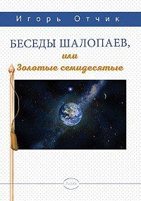 Игорь Отчик -Беседы шалопаев или золотые семидесятые