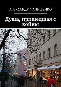 Александр Малышенко -Душа, пришедшая с войны. Псевдоним «Защитник»