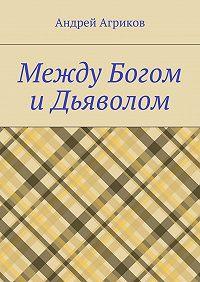 Андрей Агриков -Между Богом иДьяволом