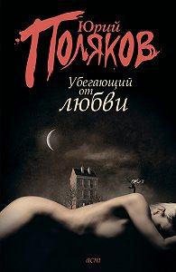 Юрий Поляков - Убегающий от любви (сборник)