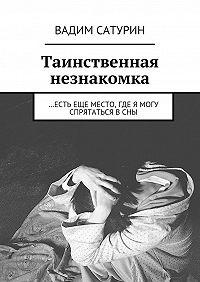 Вадим Сатурин - Таинственная незнакомка. …Есть еще место, где я могу спрятаться в сны
