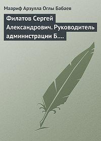 Маариф Арзулла Оглы Бабаев -Филатов Сергей Александрович. Руководитель администрации Б.Н. Ельцина