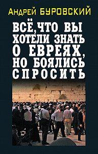 Андрей Буровский - Всё, что вы хотели знать о евреях, но боялись спросить