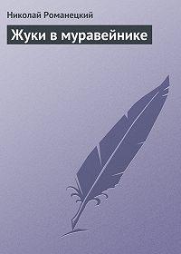 Николай Романецкий - Жуки в муравейнике