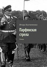 Игорь Костюченко -Парфянская стрела. Роман