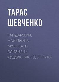 Тарас Григорьевич Шевченко -Гайдамаки. Наймичка. Музыкант. Близнецы. Художник (сборник)