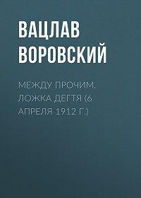 Вацлав Воровский -Между прочим. Ложка дегтя (6 апреля 1912 г.)
