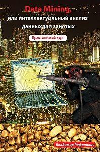 Владимир Рафалович -Data mining, или Интеллектуальный анализ данных для занятых. Практический курс