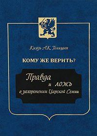 Андрей Голицын -Кому же верить? Правда и ложь о захоронении Царской Семьи