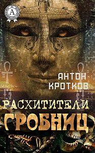 Антон Кротков -Расхитители гробниц
