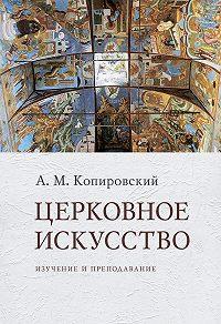 Александр Михайлович Копировский -Церковное искусство. Изучение и преподавание