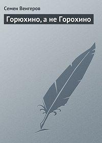 Семен Венгеров -Горюхино, а не Горохино