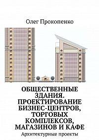 Олег Прокопенко -Общественные здания. Проектирование бизнес-центров, торговых комплексов, магазинов и кафе. Архитектурные проекты
