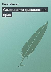 Денис Владимирович Микшис -Самозащита гражданских прав