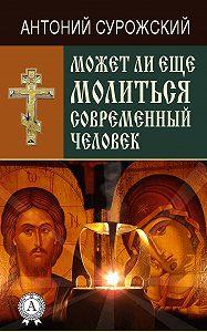 Антоний Сурожский -Может ли еще молиться современный человек?