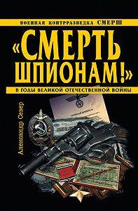 Александр Север -«Смерть шпионам!» Военная контрразведка СМЕРШ в годы Великой Отечественной войны