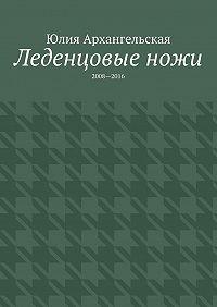 Юлия Архангельская - Леденцовые ножи. 2008—2016