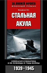Вольфганг Отт -Стальная акула. Немецкая субмарина и ее команда в годы войны. 1939-1945