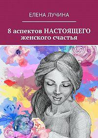 Елена Лучина -8 аспектов НАСТОЯЩЕГО женского счастья