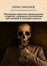 Борис Мамонов -Обучающая практика принуждения ккрасоте, здоровью идолголетию для юношей имолодых мужчин
