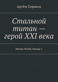 Артём Сериков -Стальной титан– герой XXIвека. Heroes World, Season1