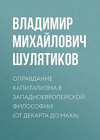 Владимир Шулятиков -Оправдание капитализма в западноевропейской философии (от Декарта до Маха)
