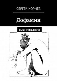 Сергей Корнев - Дофамин. Рассказы оЛюбви