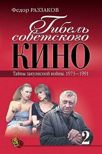 Федор Раззаков -Гибель советского кино. Тайна закулисной войны. 1973-1991