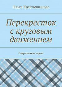 Ольга Крестьянинова -Перекресток скруговым движением. Современная проза