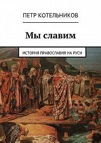 Петр Котельников -Мы славим. История православия на Руси