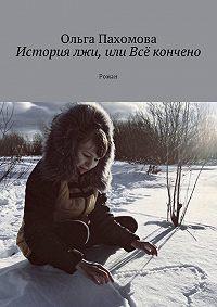 Ольга Пахомова -История лжи, или Всё кончено. Роман