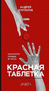 Андрей Владимирович Курпатов -Красная таблетка. Посмотри правде в глаза!