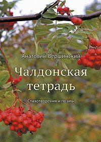 Анатолий Вершинский -Чалдонская тетрадь. Стихотворения ипоэмы