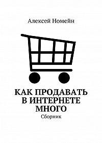 Алексей Номейн -Как продавать вИнтернете много. Сборник