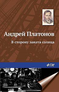 Андрей Платонов -В сторону заката солнца