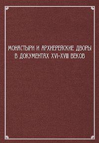 Сборник статей -Монастыри и архиерейские дворы в документах XVI–XVIII веков