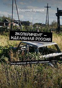 Владимир Храмов - Эксперимент– Идеальная Россия. Мир никогда не станет прежним…