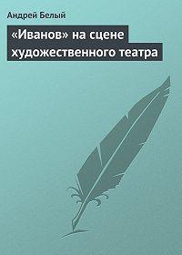 Андрей Белый -«Иванов» на сцене художественного театра